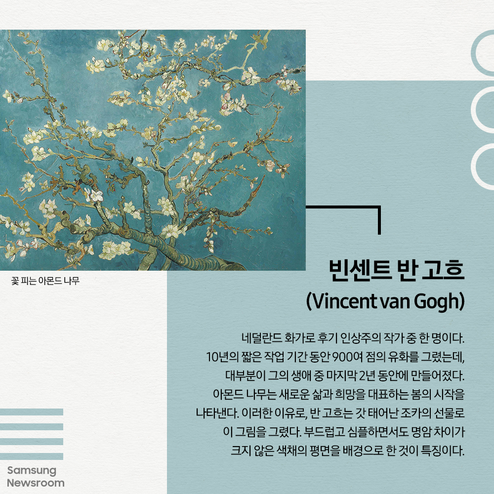 빈센트 반 고흐 (Vincent van Gogh) 꽃 피는 아몬드 나무 네덜란드 화가로 후기 인상주의 작가 중 한 명이다. 10년의 짧은 작업 기간 동안 900여 점의 유화를 그렸는데, 대부분이 그의 생애 중 마지막 2년 동안에 만들어졌다. 아몬드 나무는 새로운 삶과 희망을 대표하는 봄의 시작을 나타낸다. 이러한 이유로, 반 고흐는 갓 태어난 조카의 선물로 이 그림을 그렸다. 부드럽고 심플하면서도 명암 차이가 크지 않은 색채의 평면을 배경으로 한 것이 특징이다.