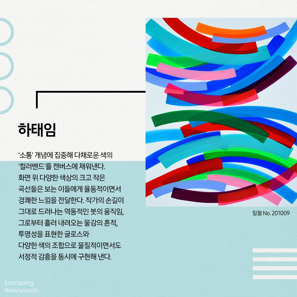 하태임 일절 No. 201009 '소통' 개념에 집중해 다채로운 색의 '컬러밴드'를 캔버스에 채워낸다. 화면 위 다양한 색상의 크고 작은 곡선들은 보는 이들에게 율동적이면서 경쾌한 느낌을 전달한다. 작가의 손길이 그대로 드러나는 역동적인 붓의 움직임, 그로부터 흘러 내려오는 물감의 흔적, 투명성을 표현한 글로스와 다양한 색의 조합으로 물질적이면서도 서정적 감흥을 동시에 구현해 낸다.