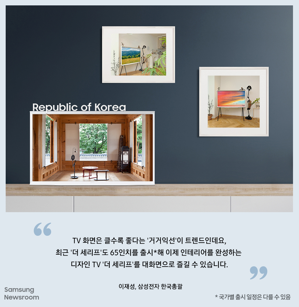 Republic of Korea TV 화면은 클수록 좋다는 '거거익선'이 트렌드 인데요, 최근 '더 세리프'도 65인치를 출시*해 이제 인테리어를 완성하는 디자인 TV '더 세리프'를 대화면으로 즐길 수 있습니다. * 국가별 출시 일정은 다를 수 있음 이재성, 삼성전자 한국총괄