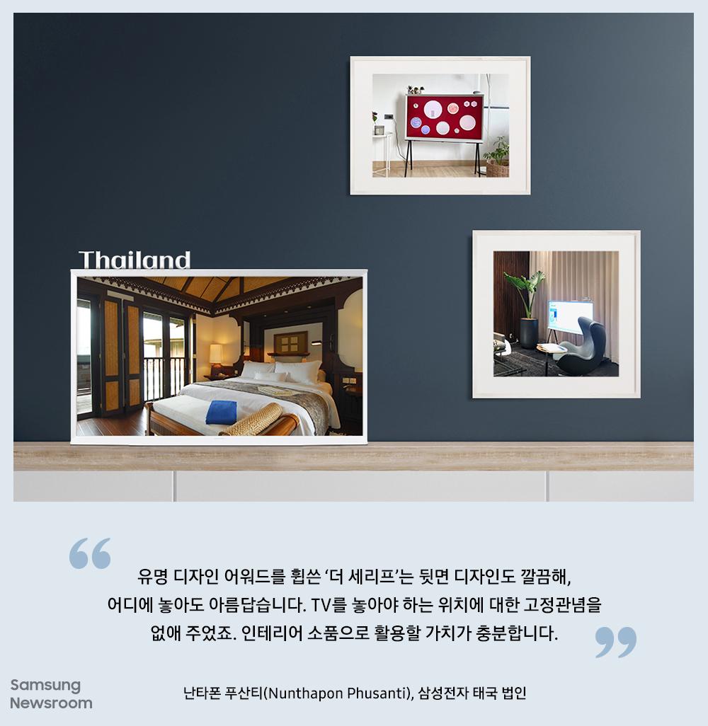 "Thailand ""유명 디자인 어워드를 휩쓴 '더 세리프'는 뒷면 디자인도 깔끔해, 어디에 놓아도 아름답습니다. TV를 놓아야 하는 위치에 대한 고정관념을 없애 주었죠. 인테리어 소품으로 활용할 가치가 충분합니다."" 난타폰 푸산티(Nunthapon Phusanti), 삼성전자 태국 법인"