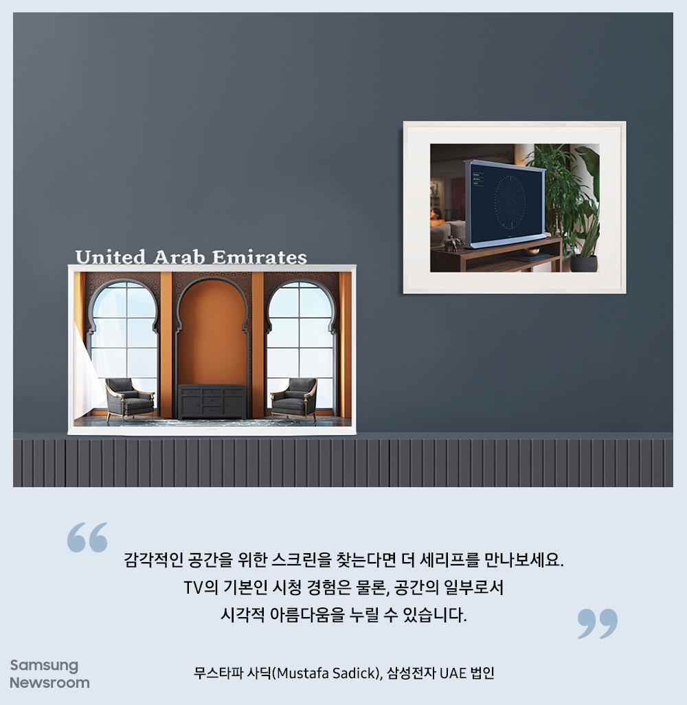 "United Arab Emirates ""감각적인 공간을 위한 스크린을 찾는다면 더 세리프를 만나보세요. TV의 기본인 시청 경험은 물론, 공간의 일부로서 시각적 아름다움을 누릴 수 있습니다."" 무스타파 사딕(Mustafa Sadick), 삼성전자 UAE 법인"
