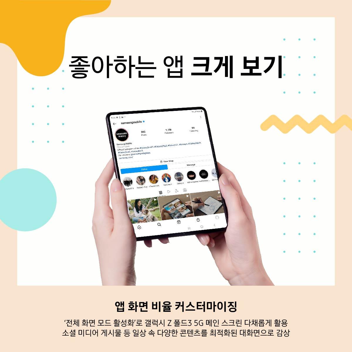 좋아하는 앱 크게 보기 앱 화면 비율 커스터마이징 '전체 화면 모드 활성화'로 갤럭시 Z 폴드3 5G 메인 스크린 다채롭게 활용 소셜 미디어 게시물 등 일상 속 다양한 콘텐츠를 최적화된 대화면으로 감상
