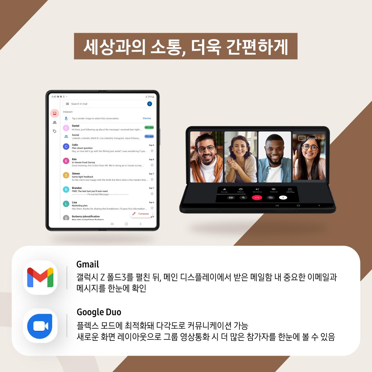 세상과의 소통, 더욱 간편하게 지메일 갤럭시 Z 폴드3를 펼친 뒤, 메인 디스플레이에서 받은 메일함 내 중요한 이메일과 메시지를 한눈에 확인 구글 듀오 : 플렉스 모드에 최적화돼 다각도로 커뮤니케이션 가능 새로운 화면 레이아웃으로 그룹 영상통화 시 더 많은 참가자를 한눈에 볼 수 있음
