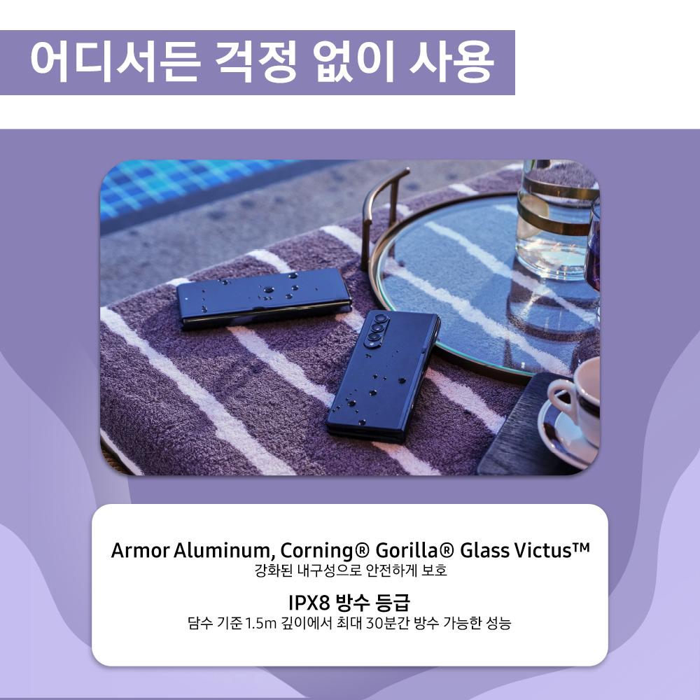 어디서든 걱정 없이 사용 Armor Aluminum, Corning® Gorilla® Glass Victus™ 강화된 내구성으로 안전하게 보호 IPX8 방수 등급 담수 기준 1.5m 깊이에서 최대 30분간 방수 가능한 성능
