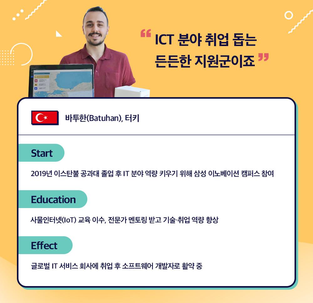 """ICT 분야 취업 돕는 든든한 지원군이죠""  바투한(Batuhan), 터키  Start 2019년 이스탄불 공과대 졸업 후 IT 분야 역량 키우기 위해 삼성 이노베이션 캠퍼스 참여  Education 사물인터넷(IoT) 교육 이수, 전문가 멘토링 받고 기술∙취업 역량 향상  Effect 글로벌 IT 서비스 회사에 취업 후 소프트웨어 개발자로 활약 중"