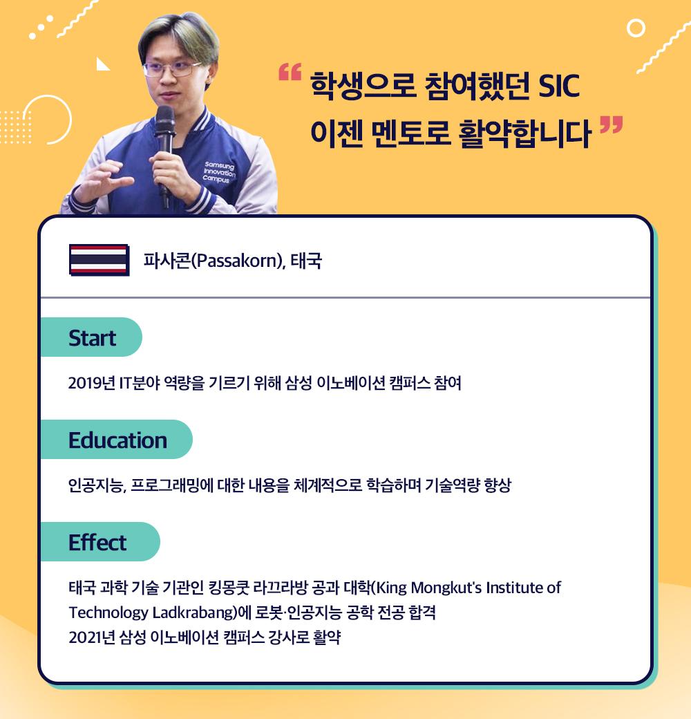 """""""학생으로 참여했던 SIC 이젠 멘토로 활약합니다""""  파사콘(Passakorn), 태국  Start 2019년 IT분야 역량을 기르기 위해 삼성 이노베이션 캠퍼스 참여 Education 인공지능, 프로그래밍에 대한 내용을 체계적으로 학습하며 기술역량 향상  Effect 태국 과학 기술 기관인 킹몽쿳 라끄라방 공과 대학(King Mongkut's Institute of Technology Ladkrabang)에 로봇·인공지능 공학 전공 합격 2021년 삼성 이노베이션 캠퍼스 강사로 활약"""